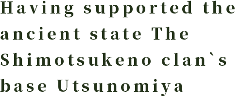 Having supported the ancient state The Shimotsukeno clan`s base Utsunomiya