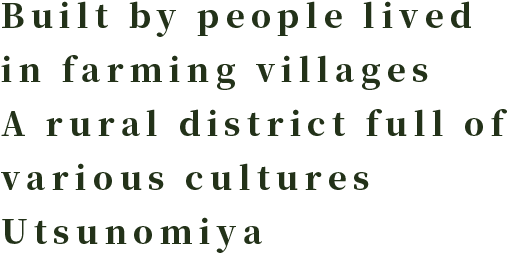 Built by people lived in farming villages A rural district full of various cultures Utsunomiya