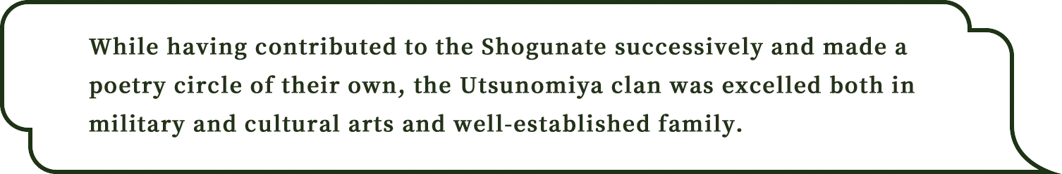 While having contributed to the Shogunate successively and made a poetry circle of their own, the Utsunomiya clan was excelled both in military and cultural arts and well-established family.
