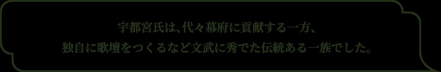 宇都宮氏は、代々幕府に貢献する一方、独自に歌壇をつくるなど文武に秀でた伝統ある一族でした。