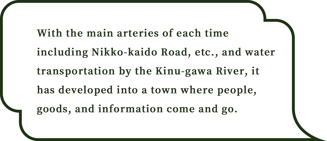 With the main arteries of each time including Nikko-kaido Road, etc., and water transportation by the Kinu-gawa River, it has developed into a town where people, goods, and information come and go.