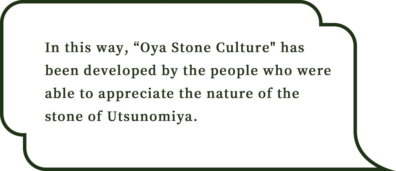 In this way, Oya Stone Culture has been developed by the people who were able to appreciate the nature of the stone of Utsunomiya.