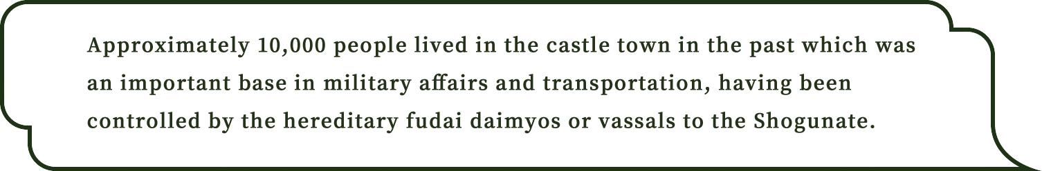 当Approximately 10,000 people lived in the castle town in the past which was an important base in military affairs and transportation, having been controlled by the hereditary fudai daimyos or vassals to the Shogunate.